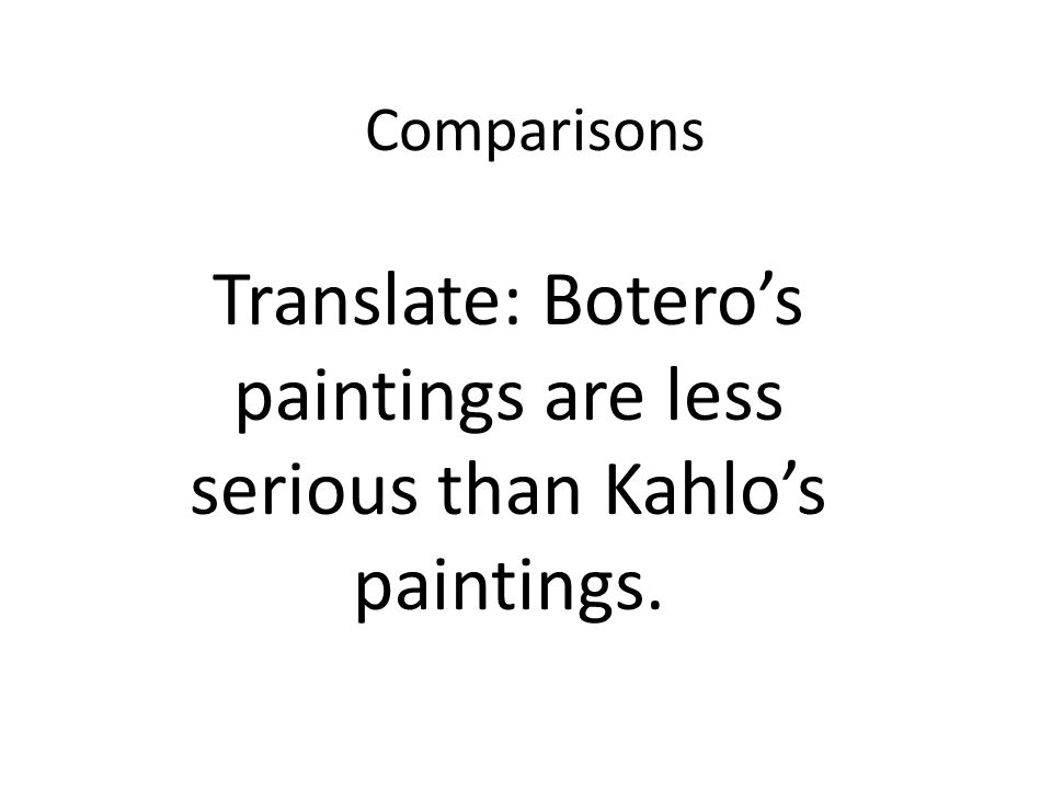 Comparisons Translate: Boteros paintings are less serious than Kahlos paintings.