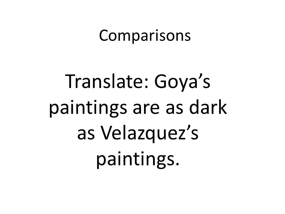 Comparisons Translate: Goyas paintings are as dark as Velazquezs paintings.