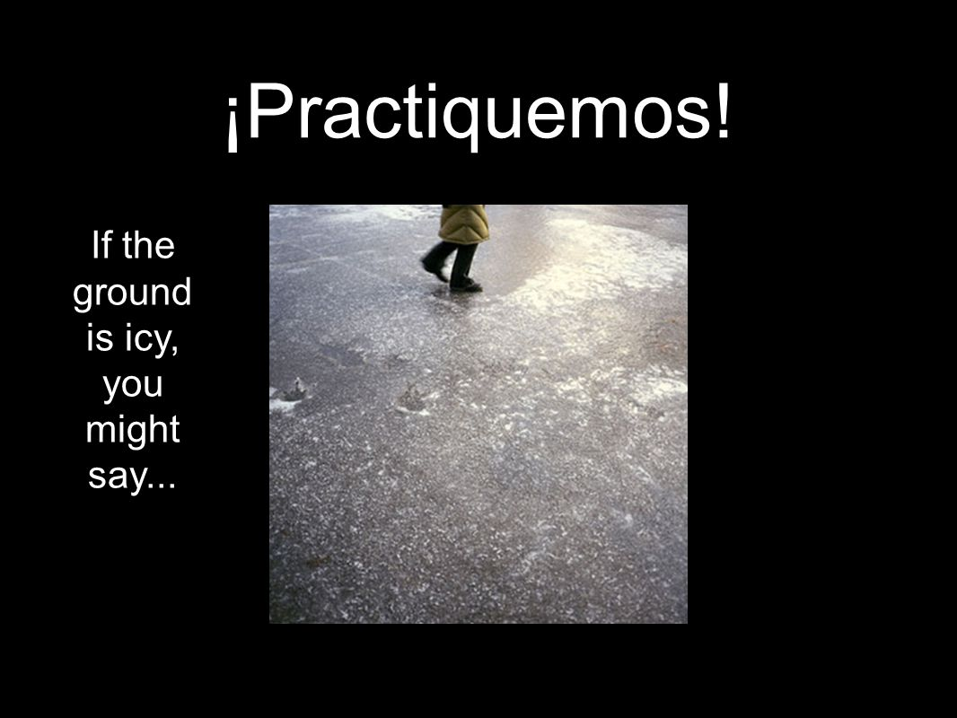 ¡Practiquemos! If the ground is icy, you might say...