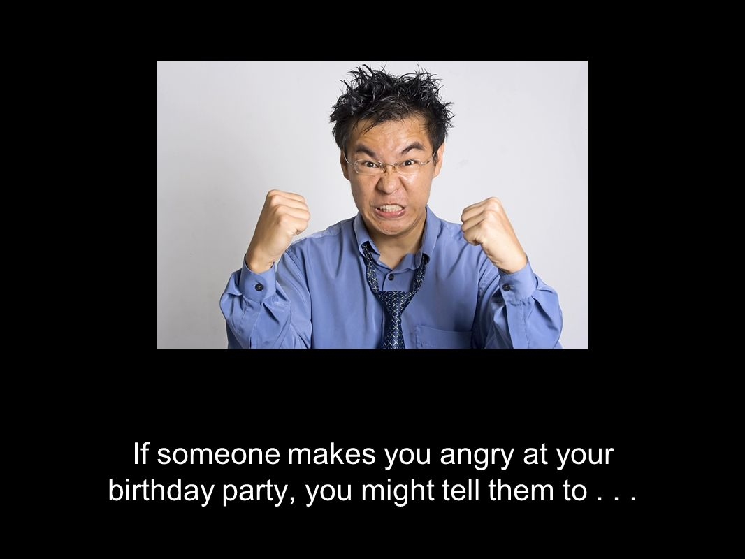 If someone makes you angry at your birthday party, you might tell them to...