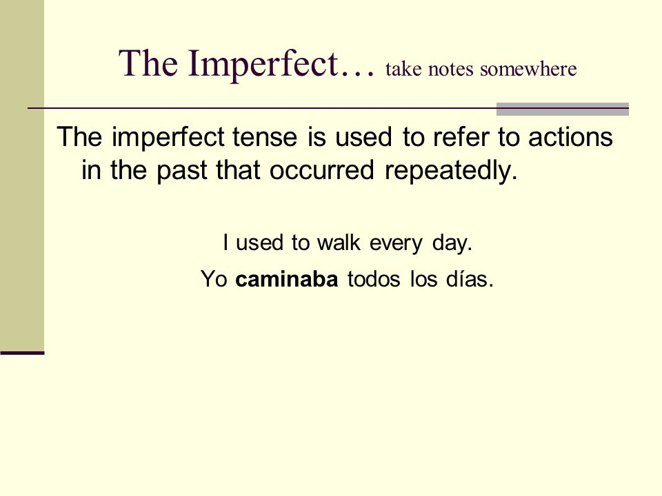 The Imperfect… take notes somewhere The imperfect tense is used to refer to actions in the past that occurred repeatedly.