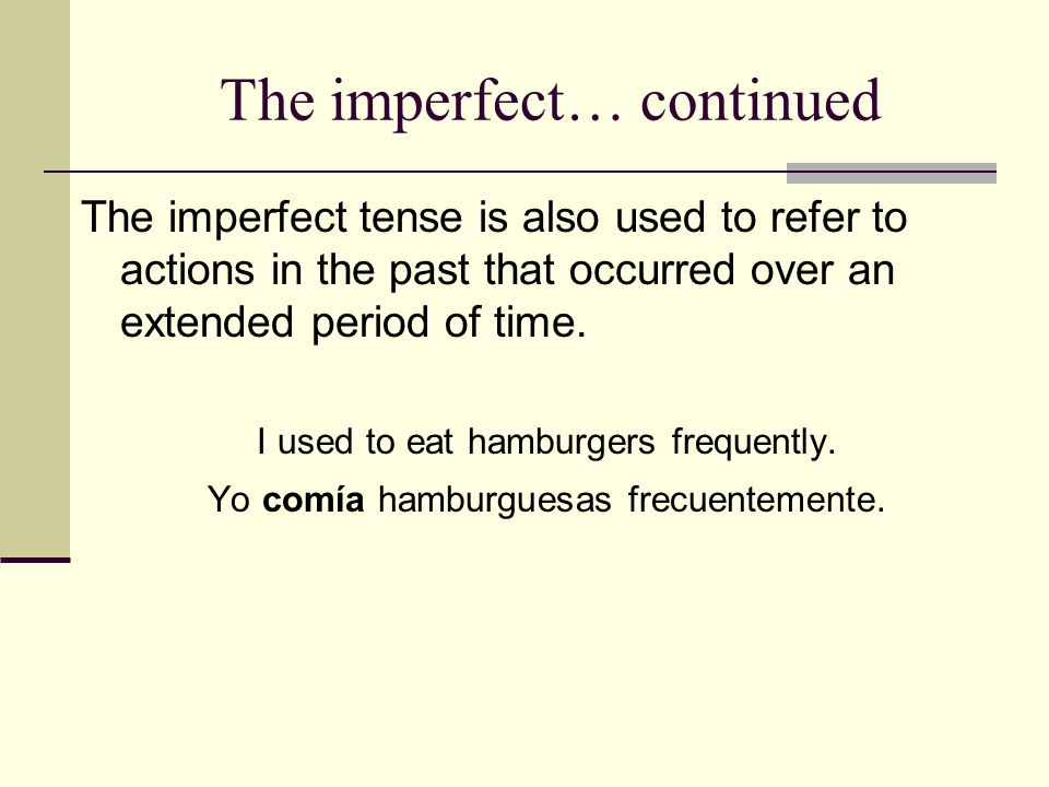 The imperfect… continued The imperfect tense is also used to refer to actions in the past that occurred over an extended period of time.