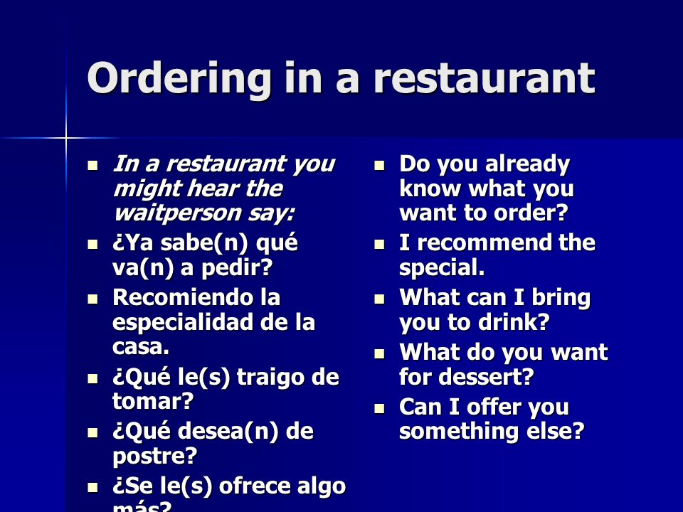 Ordering in a restaurant In a restaurant you might hear the waitperson say: In a restaurant you might hear the waitperson say: ¿Ya sabe(n) qué va(n) a pedir.