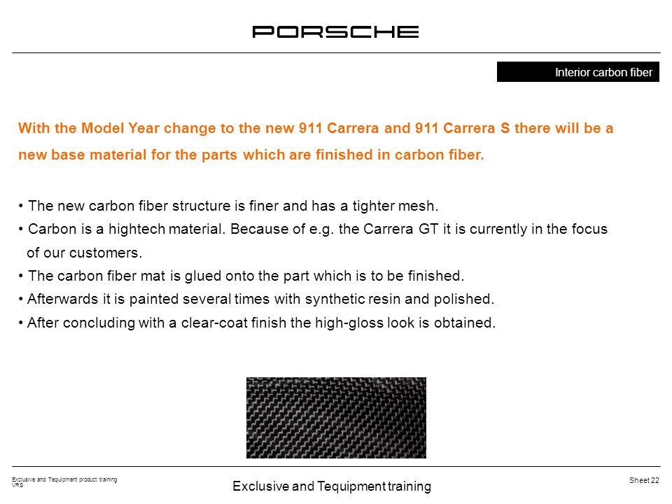 Exclusive and Tequipment training Exclusive and Tequipment product training VRS Sheet 22 Interior carbon fiber With the Model Year change to the new 911 Carrera and 911 Carrera S there will be a new base material for the parts which are finished in carbon fiber.