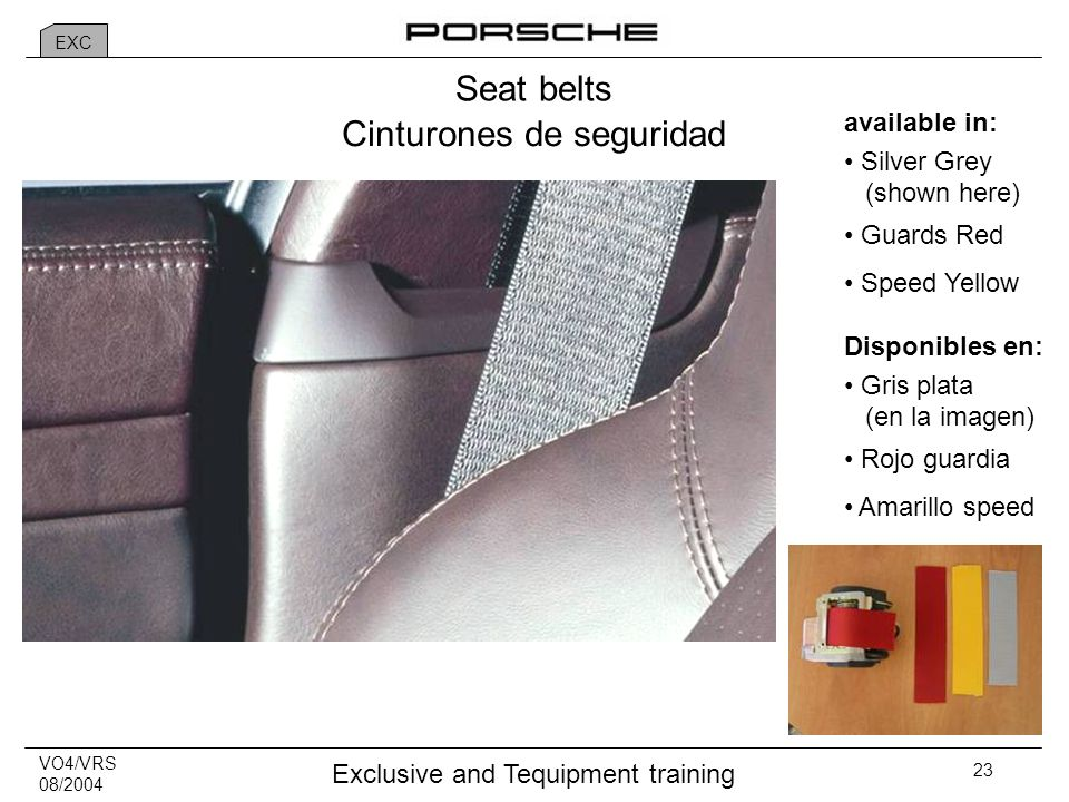 VO4/VRS 08/2004 Exclusive and Tequipment training 23 Seat belts available in: Silver Grey (shown here) Guards Red Speed Yellow Cinturones de seguridad Disponibles en: Gris plata (en la imagen) Rojo guardia Amarillo speed EXC