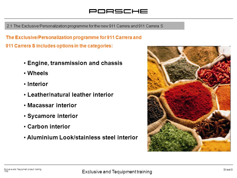 Exclusive and Tequipment training Exclusive and Tequipment product training VRS Sheet 9 2.1 The Exclusive/Personalization programme for the new 911 Carrera and 911 Carrera S Engine, transmission and chassis Wheels Interior Leather/natural leather interior Macassar interior Sycamore interior Carbon interior Aluminium Look/stainless steel interior The Exclusive/Personalization programme for 911 Carrera and 911 Carrera S includes options in the categories: