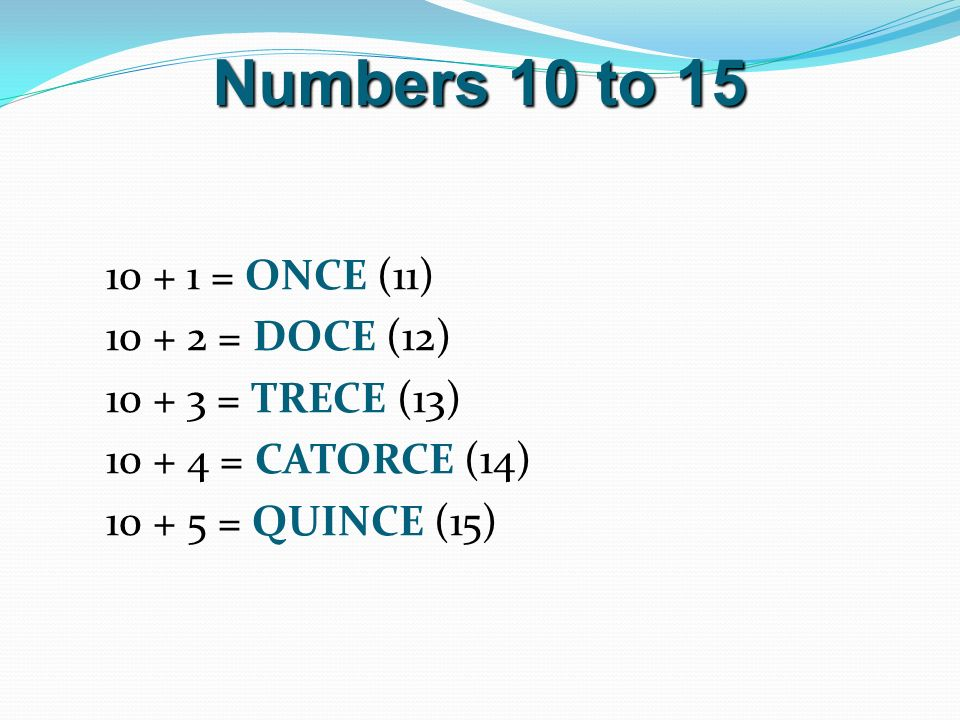 Numbers 10 to = ONCE (11) = DOCE (12) = TRECE (13) = CATORCE (14) = QUINCE (15)