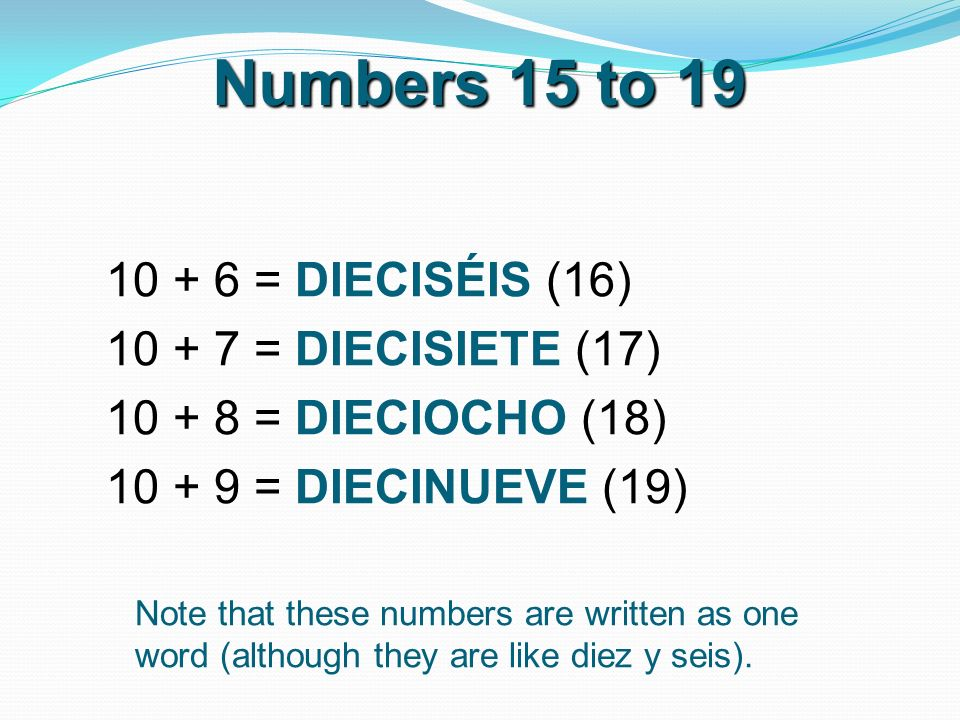 Numbers 15 to 19 10 + 6 = DIECISÉIS (16) 10 + 7 = DIECISIETE (17) 10 + 8 = DIECIOCHO (18) 10 + 9 = DIECINUEVE (19) Note that these numbers are written as one word (although they are like diez y seis).