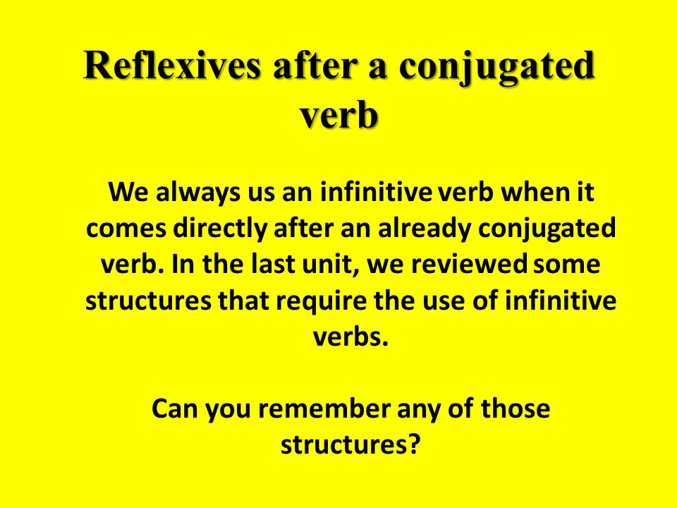 Reflexives after a conjugated verb We always us an infinitive verb when it comes directly after an already conjugated verb.