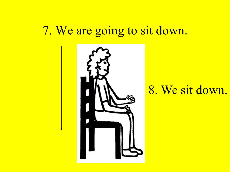 7. We are going to sit down. 8. We sit down.