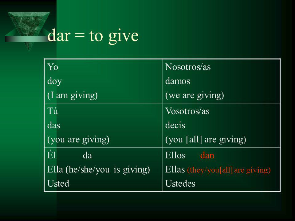 dar = to give Yo doy (I am giving) Nosotros/as damos (we are giving) Tú das (you are giving) Vosotros/as decís (you [all] are giving) Él da Ella (he/she/you is giving) Usted Ellos dan Ellas (they/you[all] are giving) Ustedes