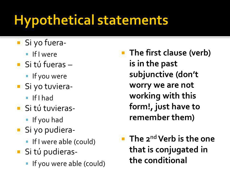 Si yo fuera- If I were Si tú fueras – If you were Si yo tuviera- If I had Si tú tuvieras- If you had Si yo pudiera- If I were able (could) Si tú pudieras- If you were able (could) The first clause (verb) is in the past subjunctive (dont worry we are not working with this form!, just have to remember them) The 2 nd Verb is the one that is conjugated in the conditional