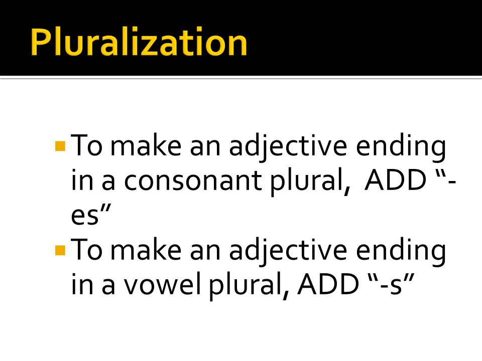 To make an adjective ending in a consonant plural, ADD - es To make an adjective ending in a vowel plural, ADD -s