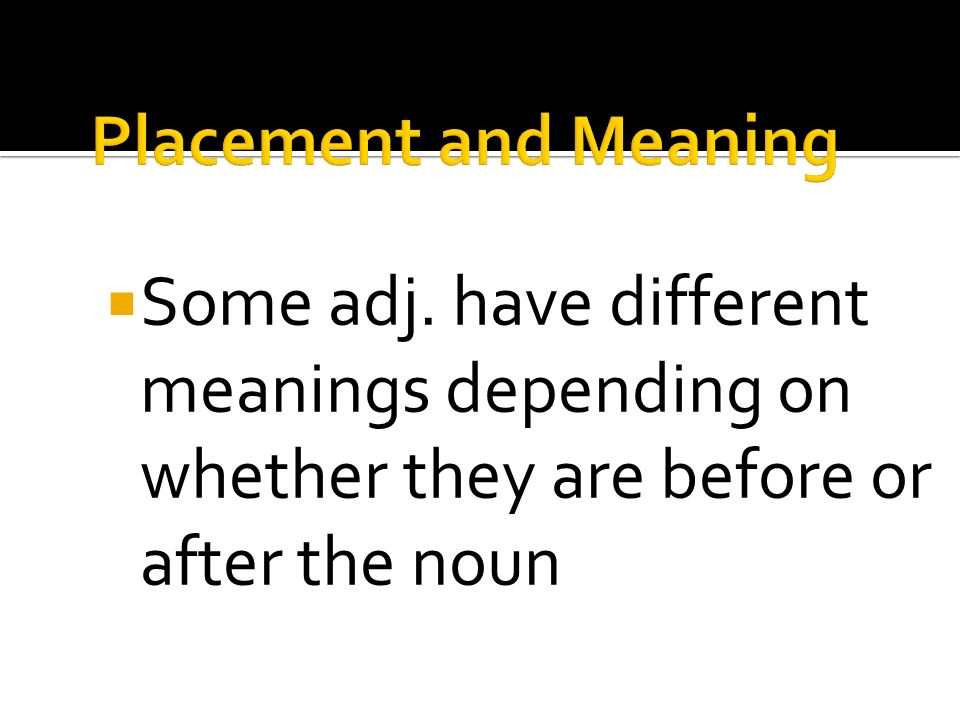 Some adj. have different meanings depending on whether they are before or after the noun