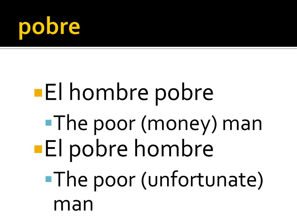 El hombre pobre The poor (money) man El pobre hombre The poor (unfortunate) man