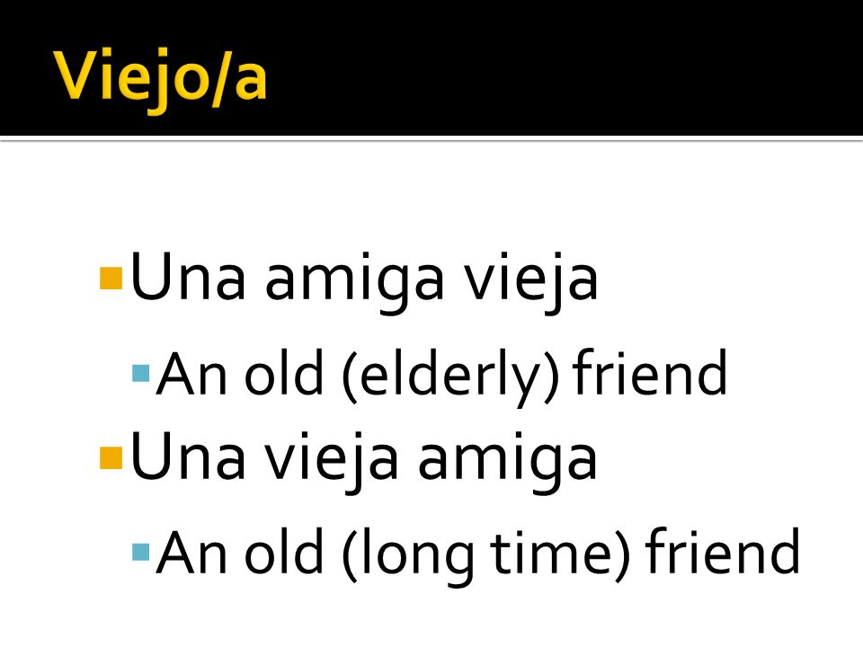Una amiga vieja An old (elderly) friend Una vieja amiga An old (long time) friend