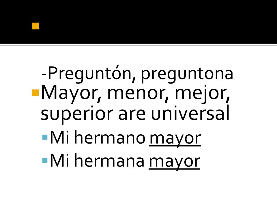 -ón becomes –ona -Preguntón, preguntona Mayor, menor, mejor, superior are universal Mi hermano mayor Mi hermana mayor