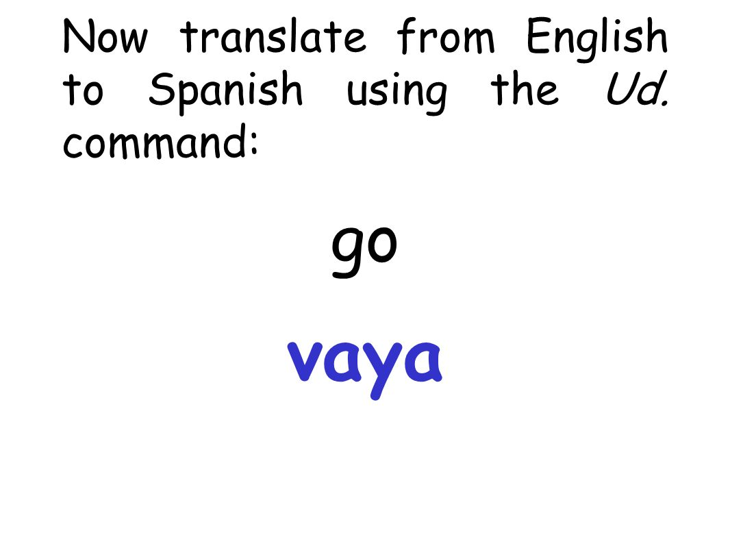 Now translate from English to Spanish using the Ud. command: go vaya