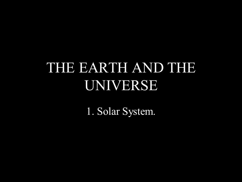 THE EARTH AND THE UNIVERSE 1. Solar System.