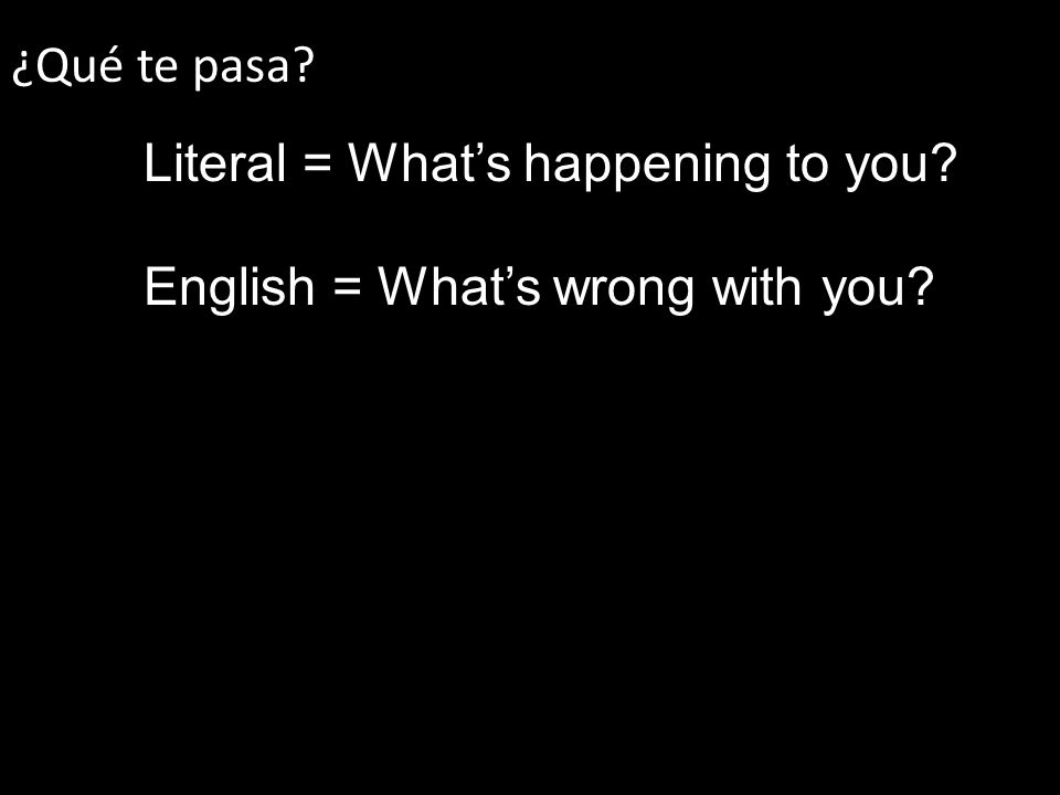 ¿Qué te pasa Literal = Whats happening to you English = Whats wrong with you