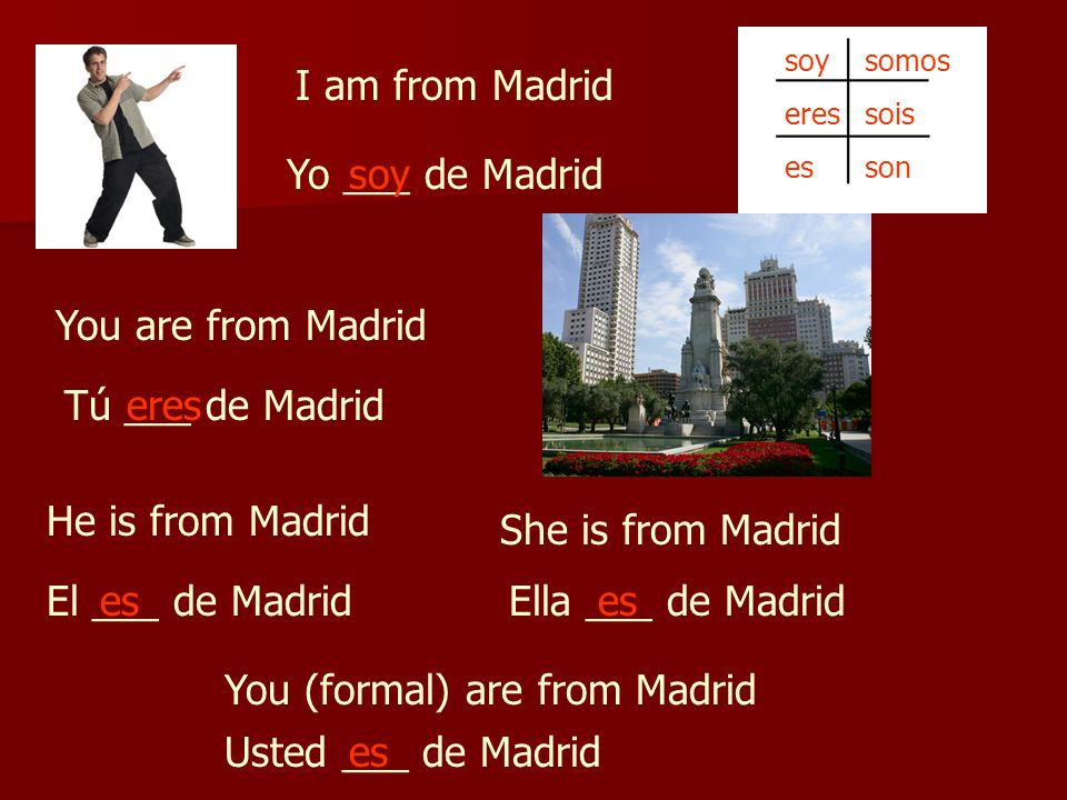 I am from Madrid Yo ___ de Madrid You are from Madrid Tú ___ de Madrid He is from Madrid El ___ de Madrid She is from Madrid Ella ___ de Madrides You (formal) are from Madrid Usted ___ de Madrides soy eres es somos sois son soy eres es