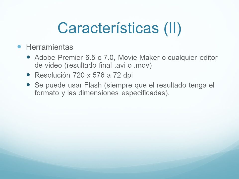 Características (II) Herramientas Adobe Premier 6.5 o 7.0, Movie Maker o cualquier editor de video (resultado final.avi o.mov) Resolución 720 x 576 a 72 dpi Se puede usar Flash (siempre que el resultado tenga el formato y las dimensiones especificadas).