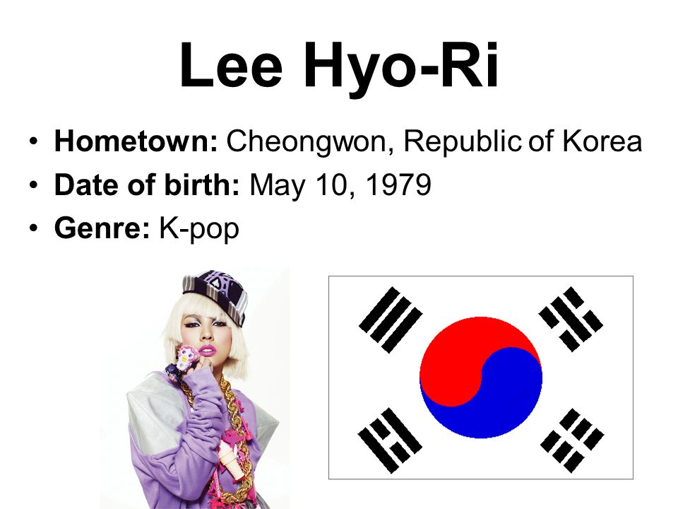 Lee Hyo-Ri Hometown: Cheongwon, Republic of Korea Date of birth: May 10, 1979 Genre: K-pop
