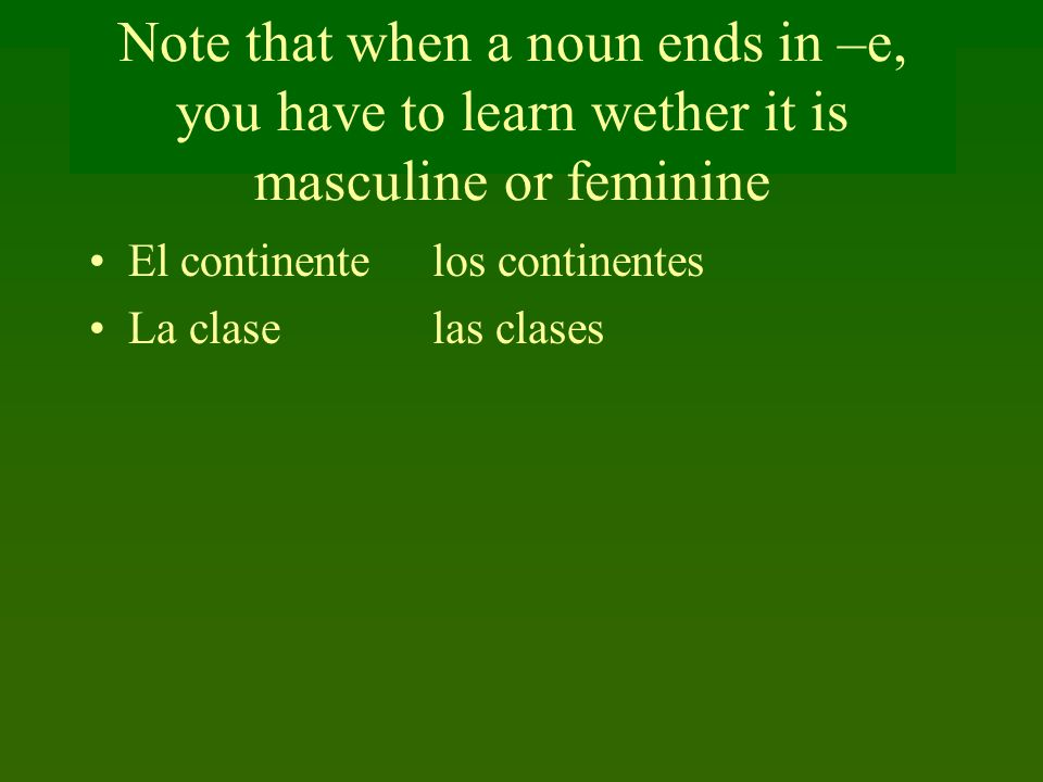 Note that when a noun ends in –e, you have to learn wether it is masculine or feminine El continente los continentes La clase las clases