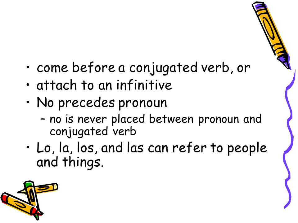 come before a conjugated verb, or attach to an infinitive No precedes pronoun –no is never placed between pronoun and conjugated verb Lo, la, los, and las can refer to people and things.