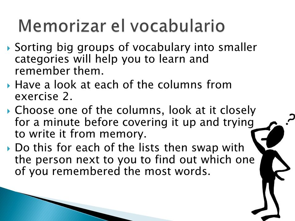 Sorting big groups of vocabulary into smaller categories will help you to learn and remember them.