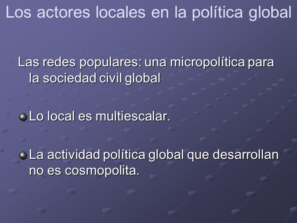 Las redes populares: una micropolítica para la sociedad civil global Lo local es multiescalar.