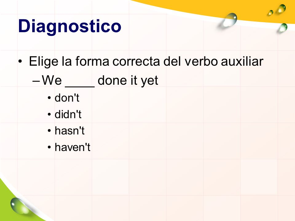 Diagnostico Elige la forma correcta del verbo auxiliar –We ____ done it yet don t didn t hasn t haven t