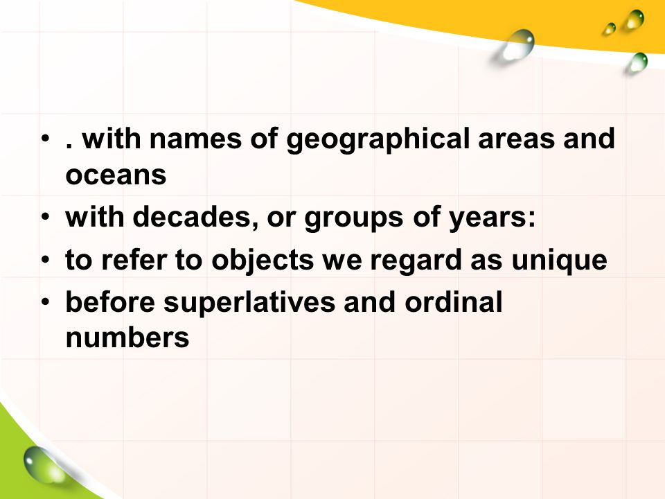 . with names of geographical areas and oceans with decades, or groups of years: to refer to objects we regard as unique before superlatives and ordinal numbers