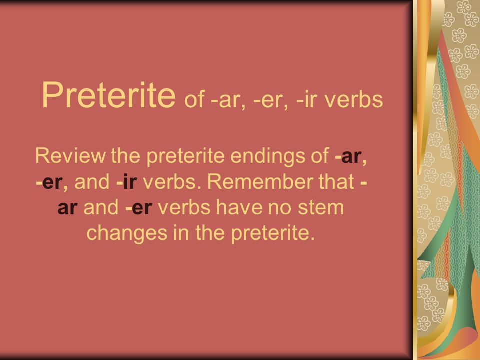 Preterite of -ar, -er, -ir verbs Review the preterite endings of -ar, -er, and -ir verbs.