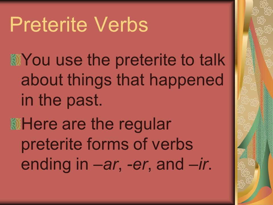 Preterite Verbs You use the preterite to talk about things that happened in the past.