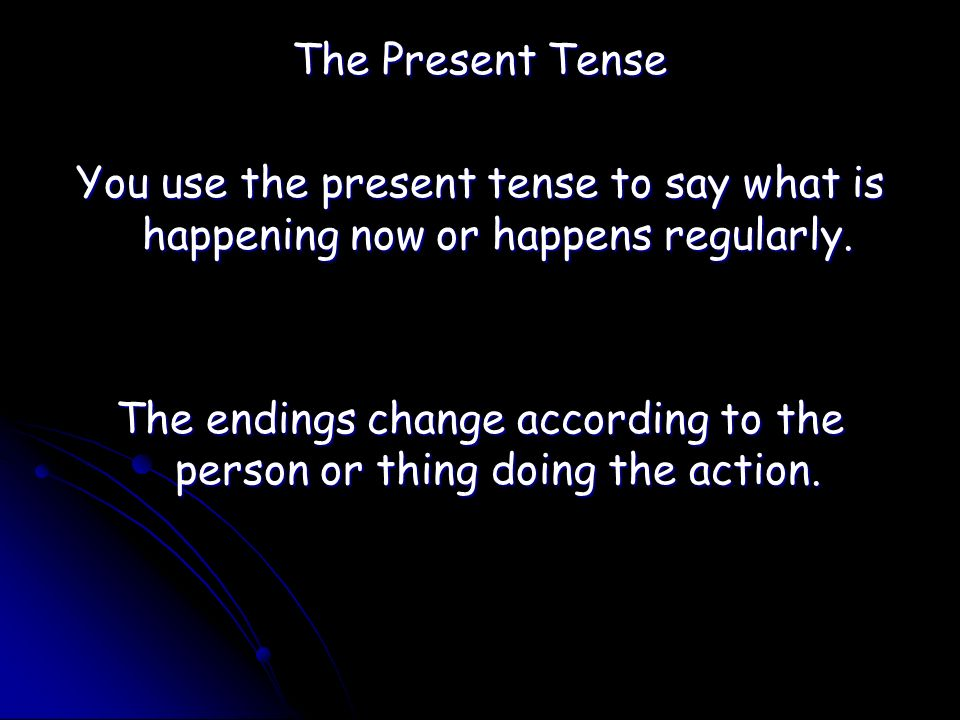 The Present Tense You use the present tense to say what is happening now or happens regularly.