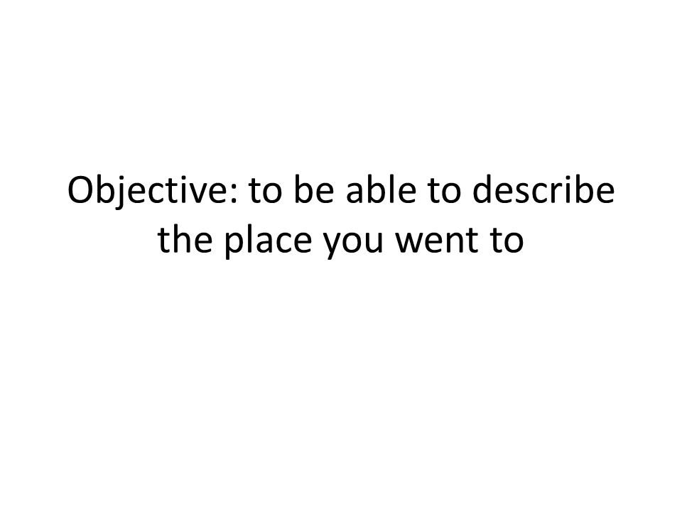 Objective: to be able to describe the place you went to