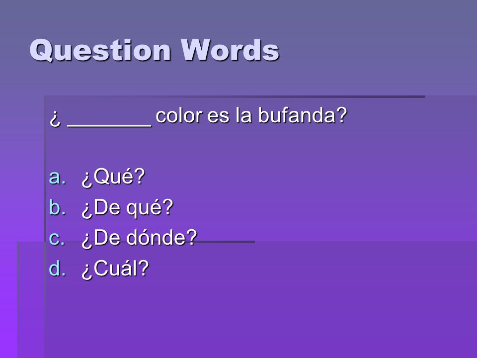 Question Words ¿ _______ color es la bufanda a.¿Qué b.¿De qué c.¿De dónde d.¿Cuál