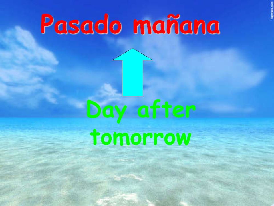 Pasado mañana Day after tomorrow