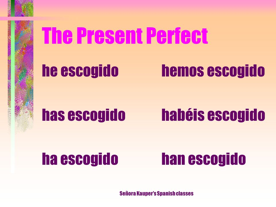The Present Perfect I have chosen You have chosen He, She It has chosen We have chosen They have chosen Señora Kauper s Spanish classes