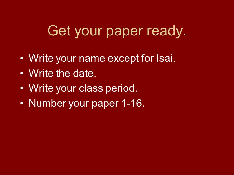 Get your paper ready. Write your name except for Isai.