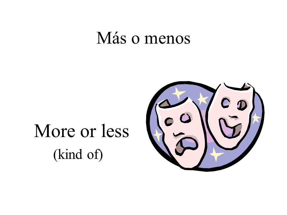 Más o menos More or less (kind of)