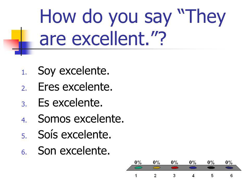 How do you say They are excellent.. 1. Soy excelente.