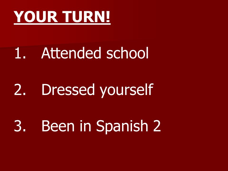 YOUR TURN! 1. Attended school 2. Dressed yourself 3. Been in Spanish 2