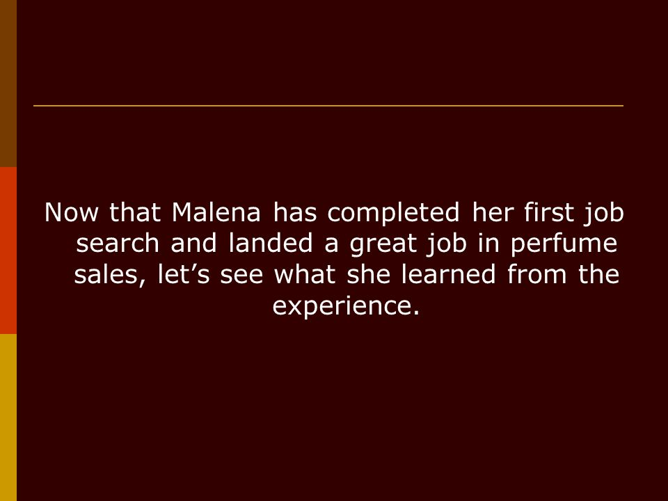 Now that Malena has completed her first job search and landed a great job in perfume sales, lets see what she learned from the experience.