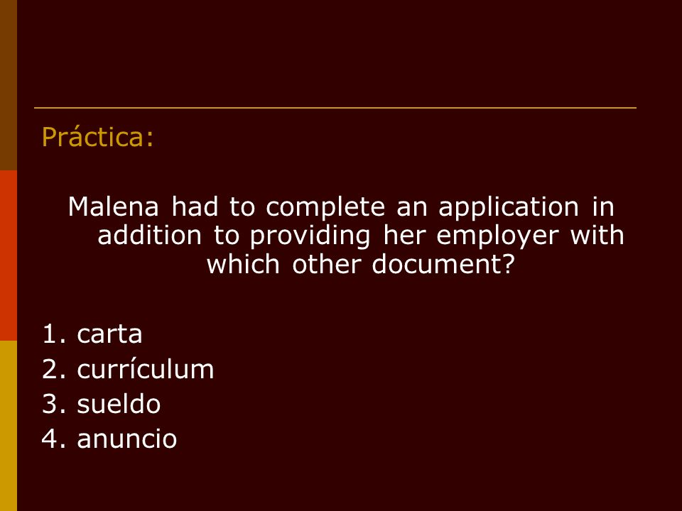 Práctica: Malena had to complete an application in addition to providing her employer with which other document.