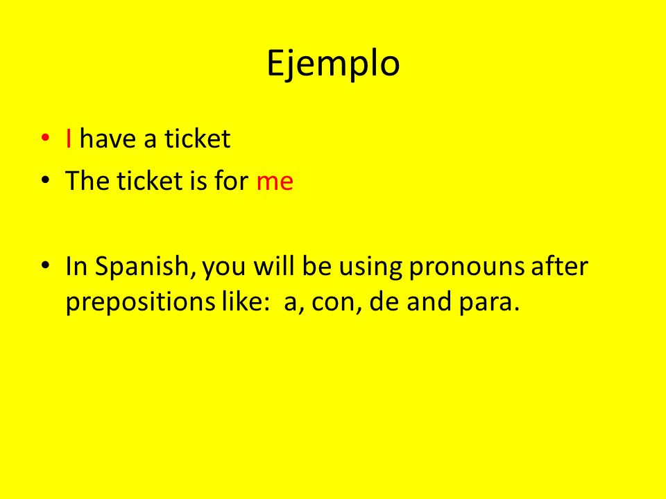 Ejemplo I have a ticket The ticket is for me In Spanish, you will be using pronouns after prepositions like: a, con, de and para.
