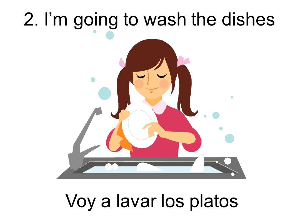 2. Im going to wash the dishes Voy a lavar los platos