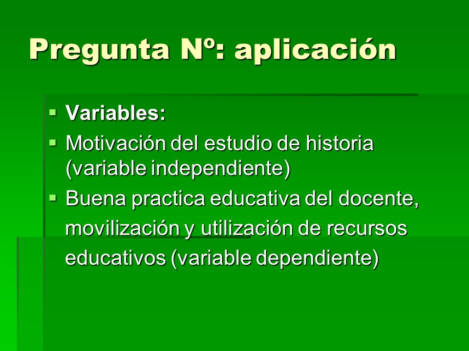 Pregunta Nº: aplicación Variables: Variables: Motivación del estudio de historia (variable independiente) Motivación del estudio de historia (variable independiente) Buena practica educativa del docente, Buena practica educativa del docente, movilización y utilización de recursos movilización y utilización de recursos educativos (variable dependiente) educativos (variable dependiente)