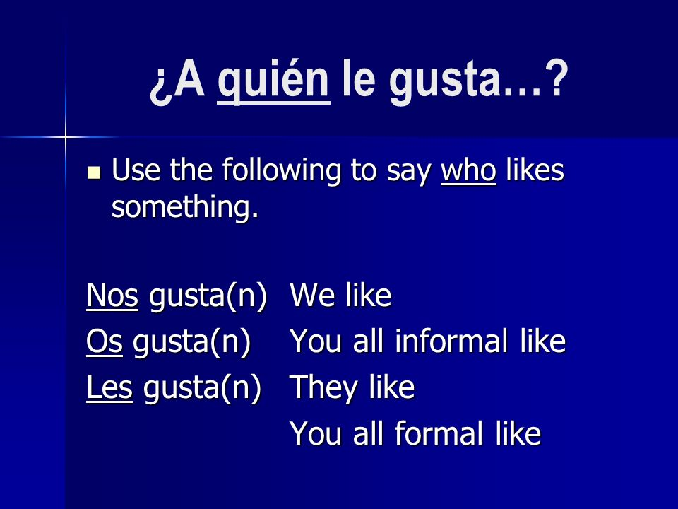 ¿A quién le gusta…. Use the following to say who likes something.